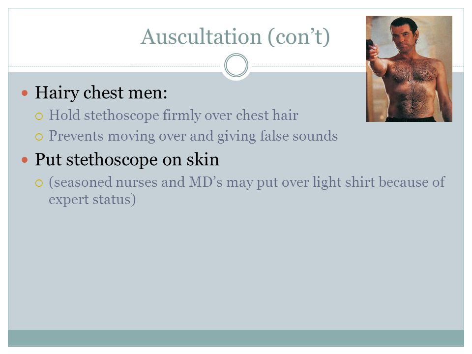 Auscultation (con't) Hairy chest men: Put stethoscope on skin