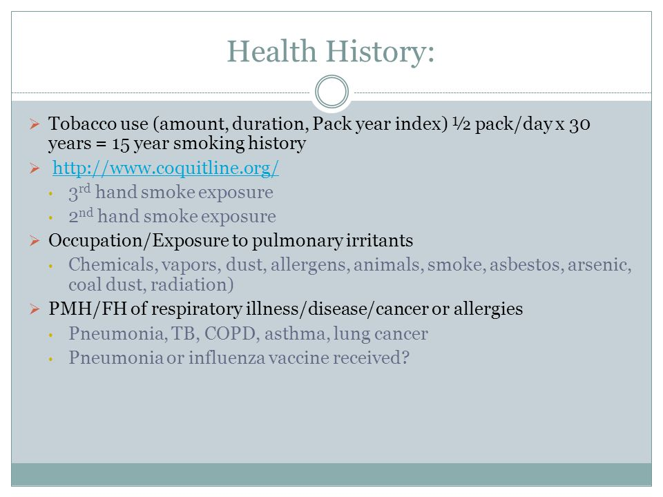 Health History: Tobacco use (amount, duration, Pack year index) ½ pack/day x 30 years = 15 year smoking history.