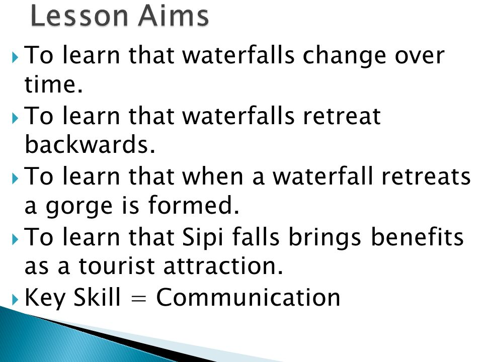 Lesson Aims To learn that waterfalls change over time.