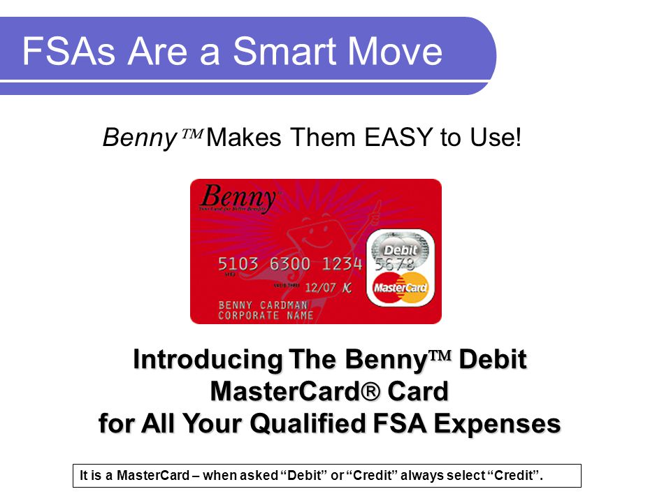 FSAs Are a Smart Move Benny Makes Them EASY to Use! Introducing The Benny Debit MasterCard Card for All Your Qualified FSA Expenses.