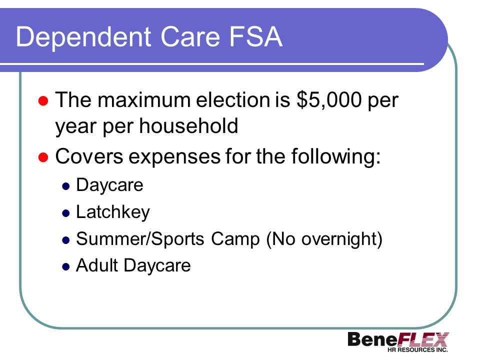 Dependent Care FSA The maximum election is $5,000 per year per household. Covers expenses for the following: