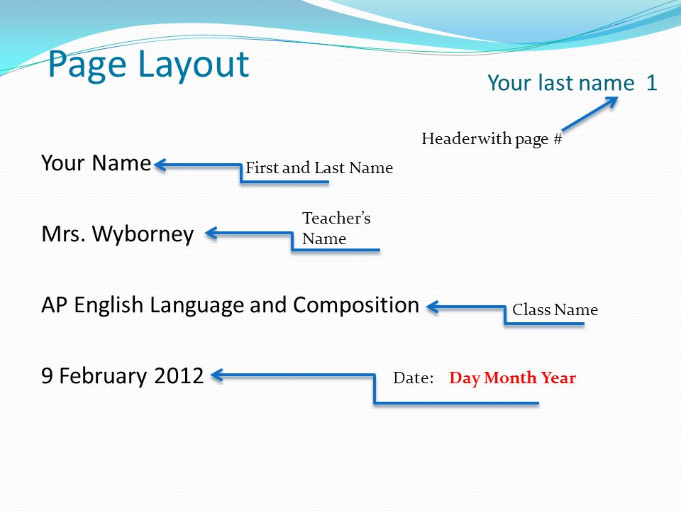 Page Layout Your last name 1. Header with page # Your Name Mrs. Wyborney AP English Language and Composition 9 February 2012