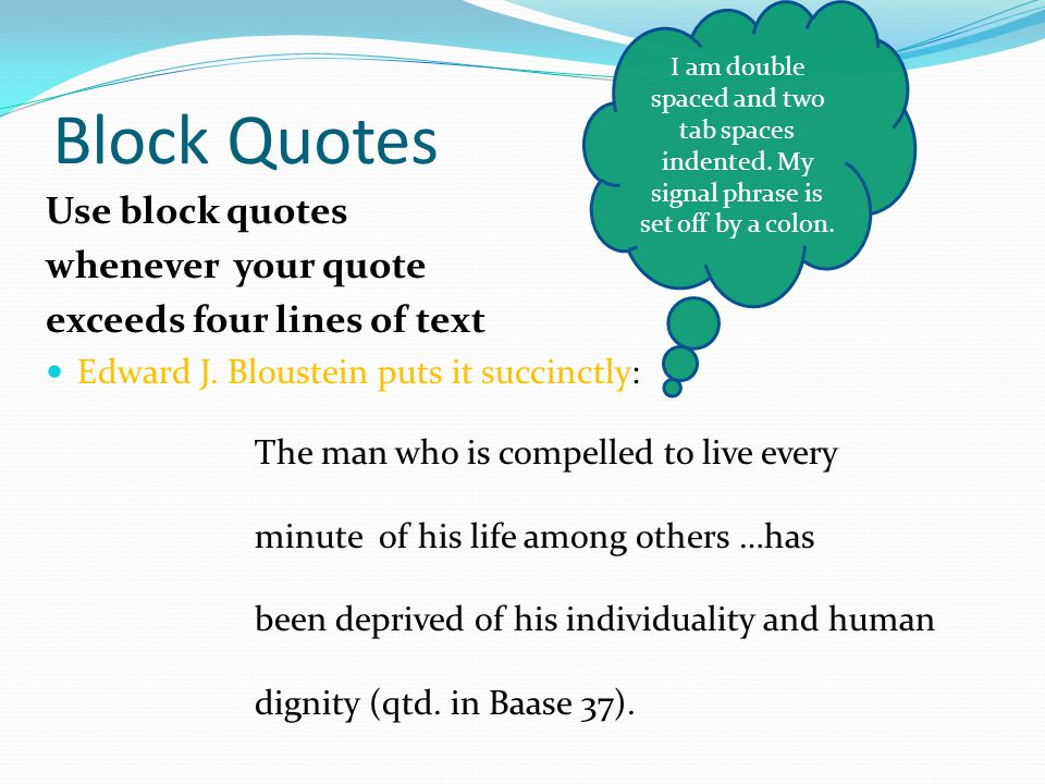 Block Quotes Use block quotes whenever your quote