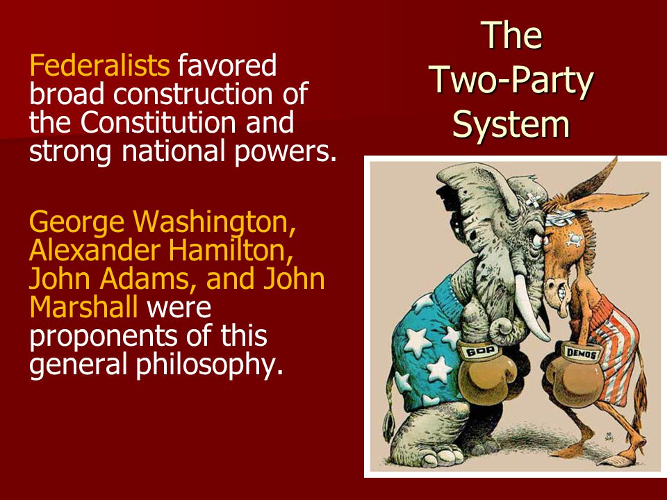 The Two-Party System Federalists favored broad construction of the Constitution and strong national powers.