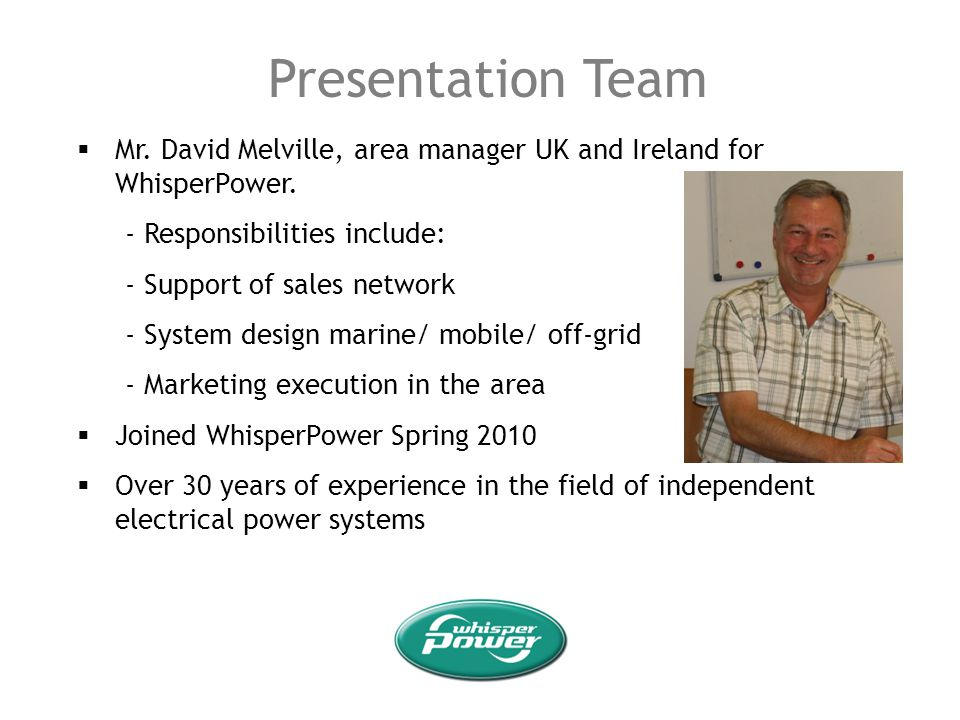 Presentation Team Mr. David Melville, area manager UK and Ireland for WhisperPower. - Responsibilities include: