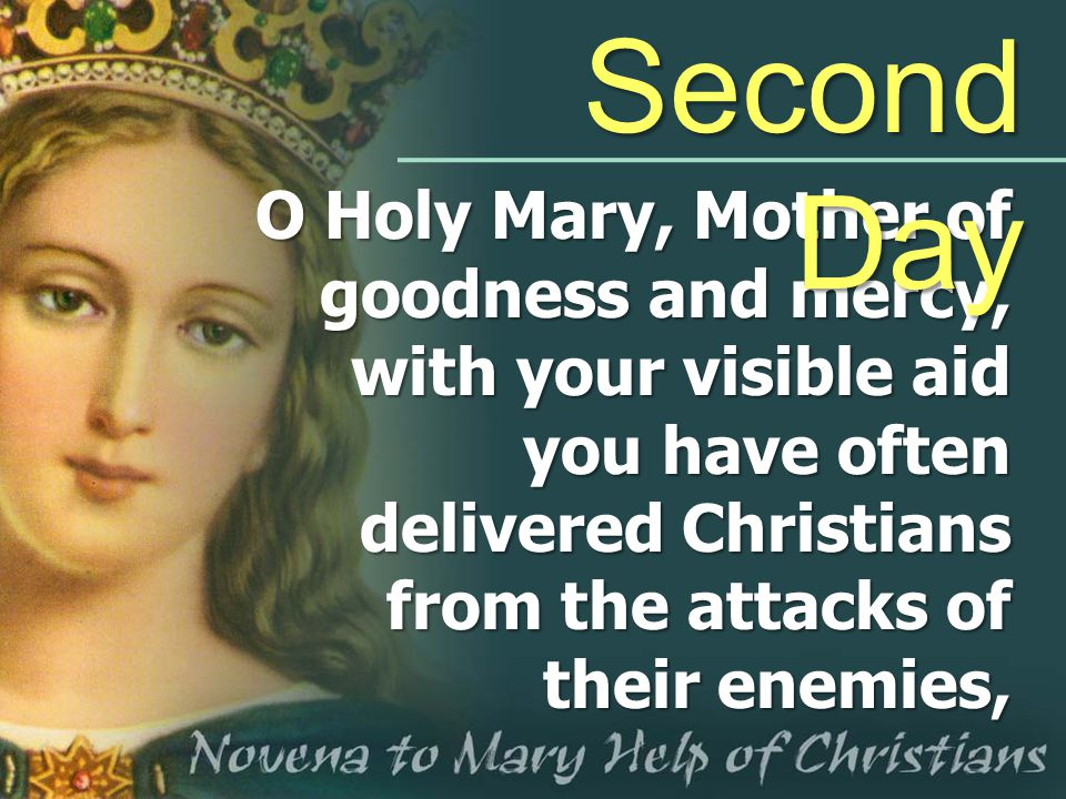 Second Day O Holy Mary, Mother of goodness and mercy, with your visible aid you have often delivered Christians from the attacks of their enemies,