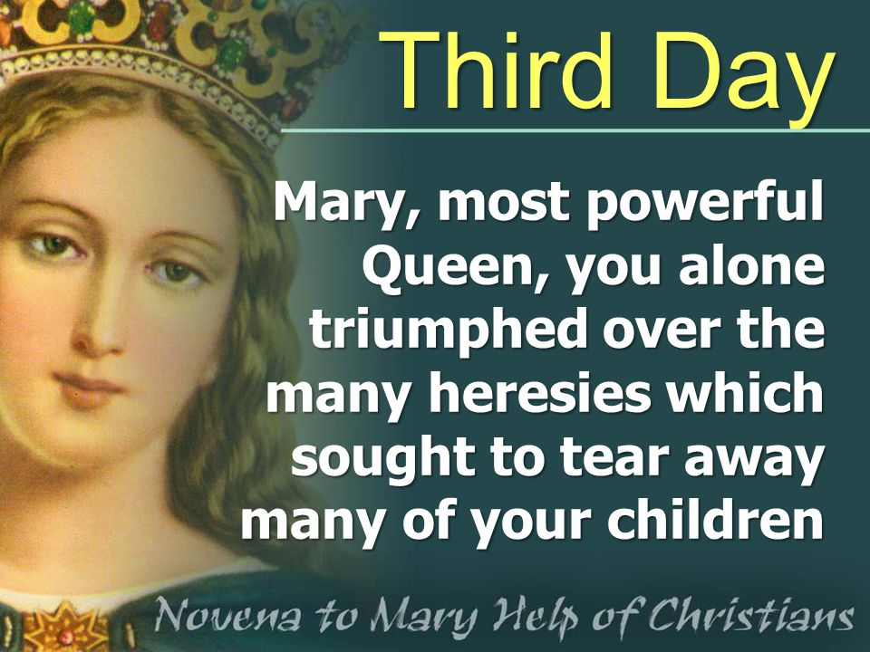 Third Day Mary, most powerful Queen, you alone triumphed over the many heresies which sought to tear away many of your children.