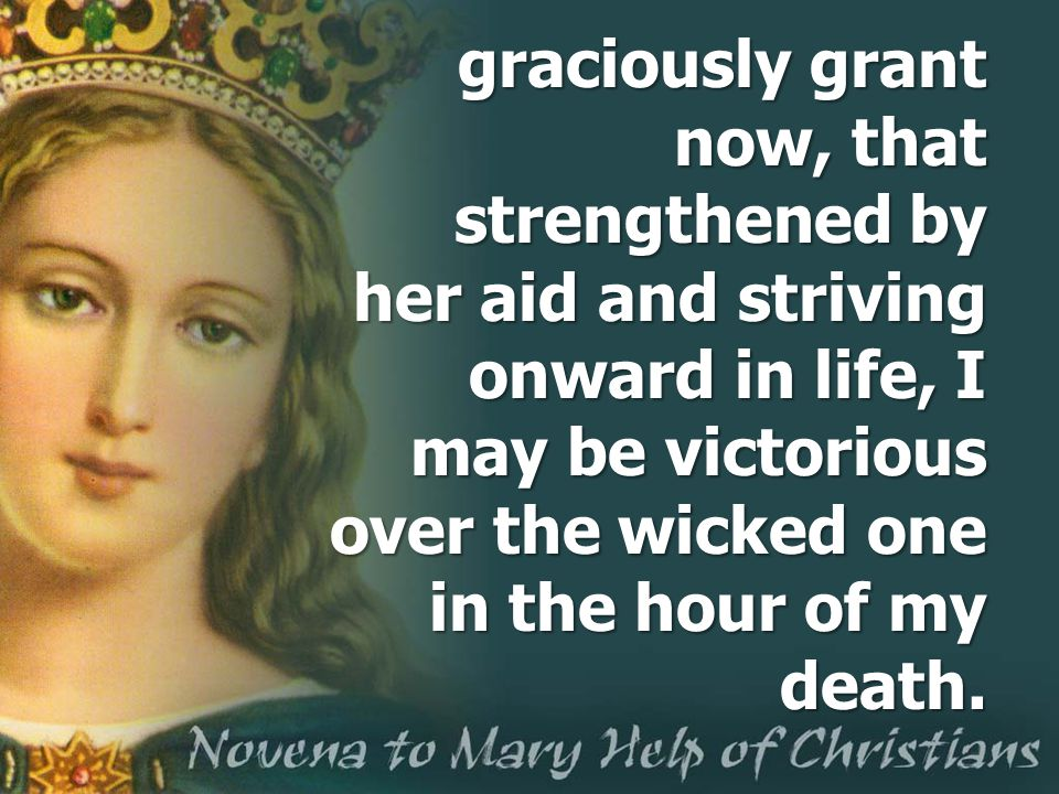 graciously grant now, that strengthened by her aid and striving onward in life, I may be victorious over the wicked one in the hour of my death.