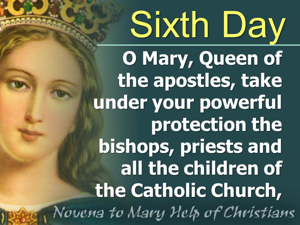 Sixth Day O Mary, Queen of the apostles, take under your powerful protection the bishops, priests and all the children of the Catholic Church,