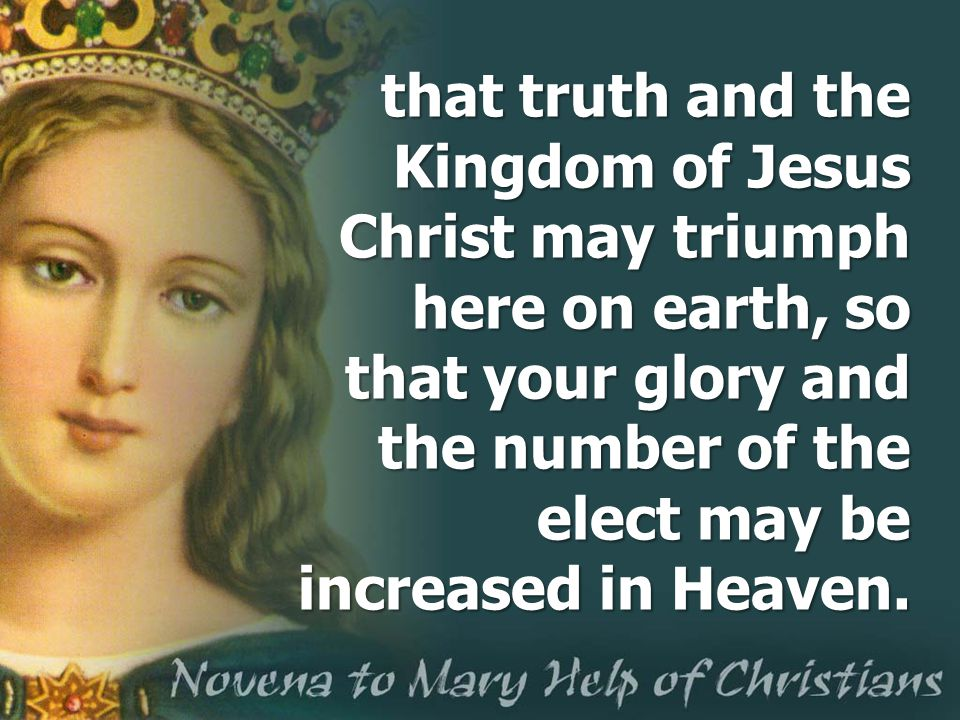 that truth and the Kingdom of Jesus Christ may triumph here on earth, so that your glory and the number of the elect may be increased in Heaven.