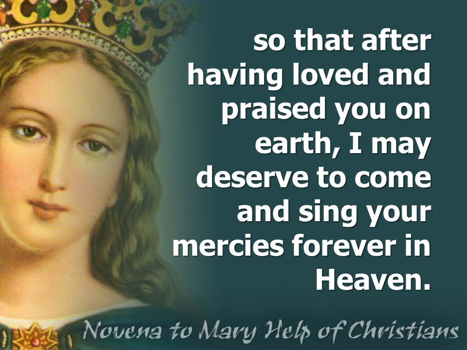 so that after having loved and praised you on earth, I may deserve to come and sing your mercies forever in Heaven.