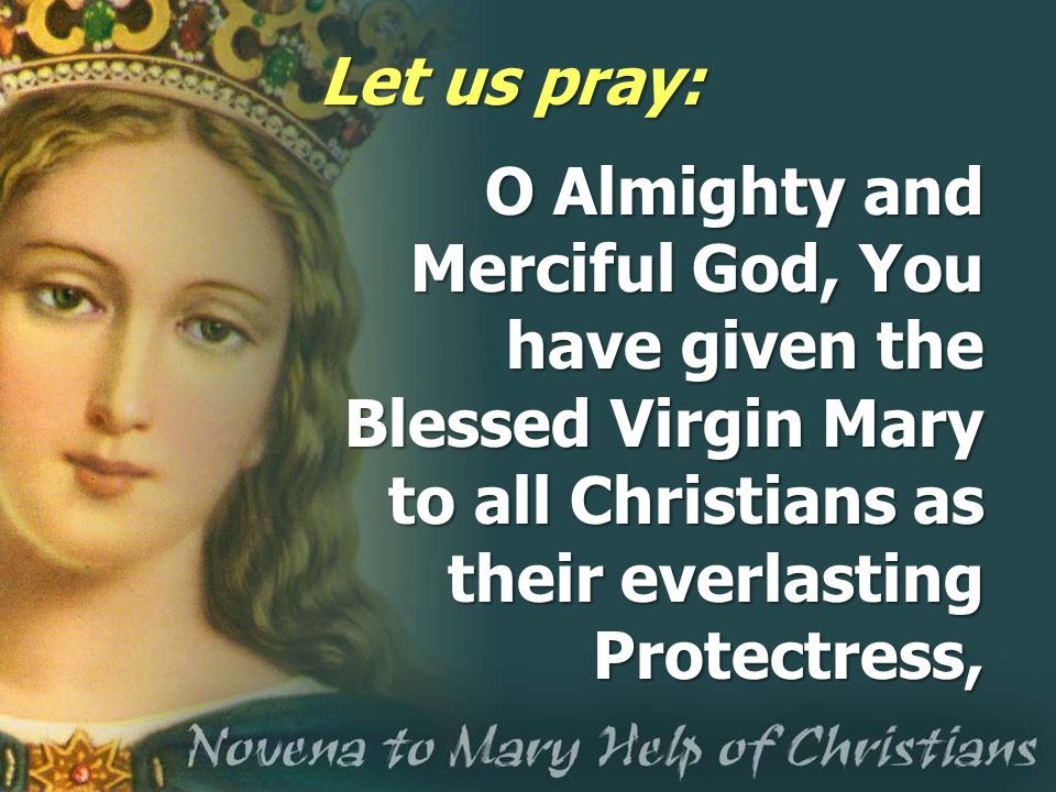 Let us pray: O Almighty and Merciful God, You have given the Blessed Virgin Mary to all Christians as their everlasting Protectress,