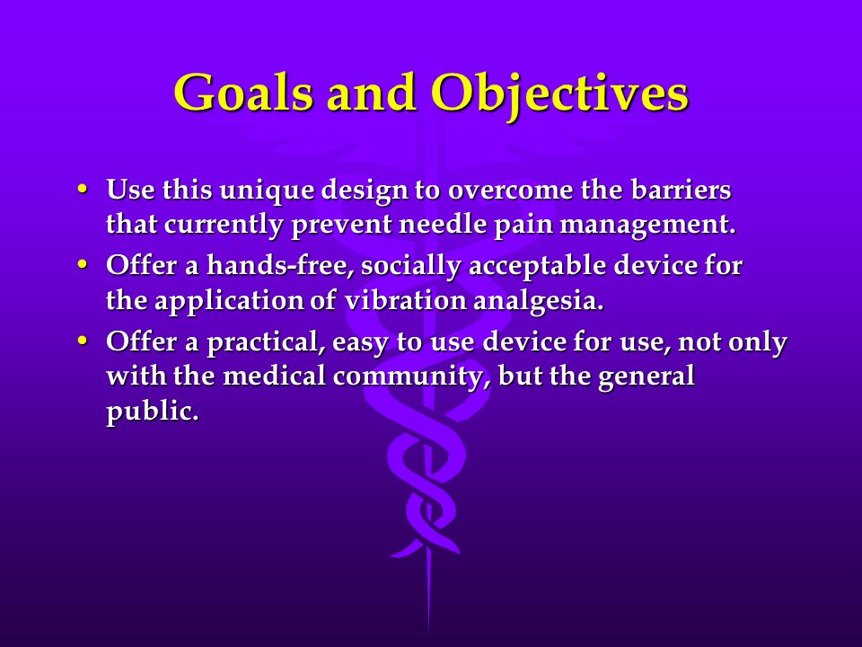 Goals and Objectives Use this unique design to overcome the barriers that currently prevent needle pain management.