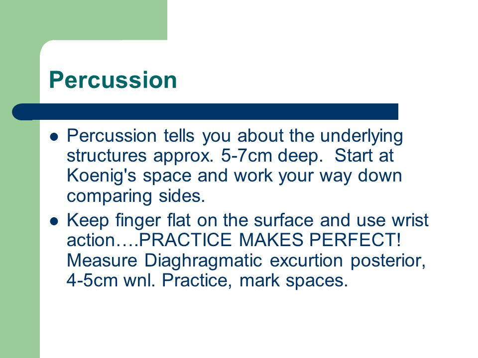 Percussion Percussion tells you about the underlying structures approx. 5-7cm deep. Start at Koenig s space and work your way down comparing sides.