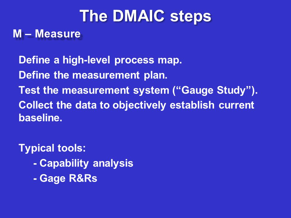 The DMAIC steps M – Measure Define a high-level process map.