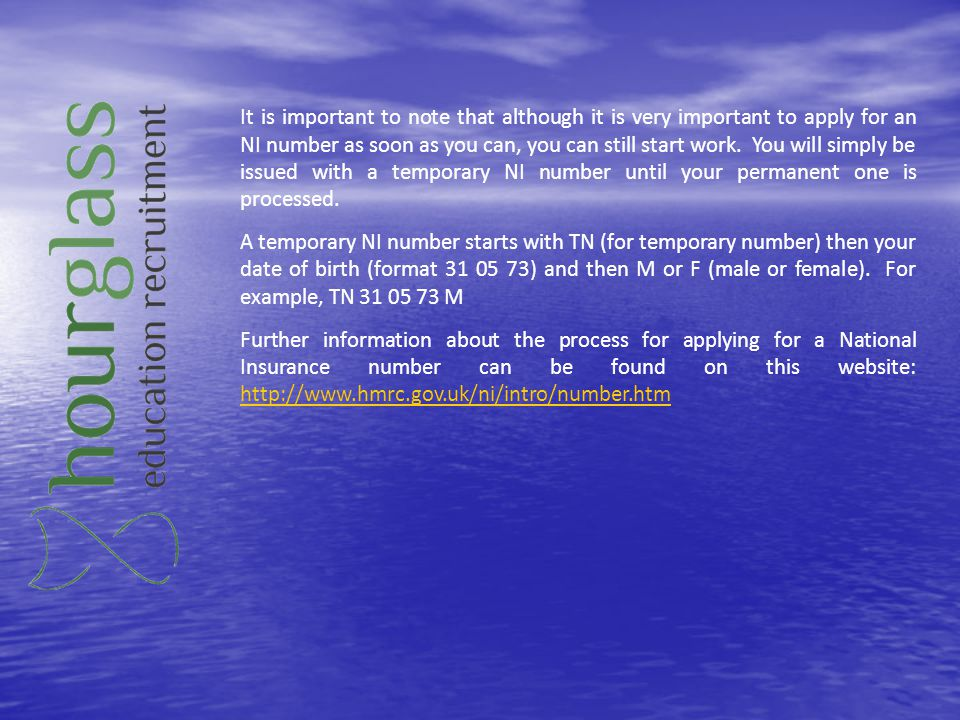 It is important to note that although it is very important to apply for an NI number as soon as you can, you can still start work. You will simply be issued with a temporary NI number until your permanent one is processed.