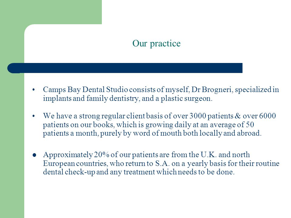 Our practice Camps Bay Dental Studio consists of myself, Dr Brogneri, specialized in implants and family dentistry, and a plastic surgeon.