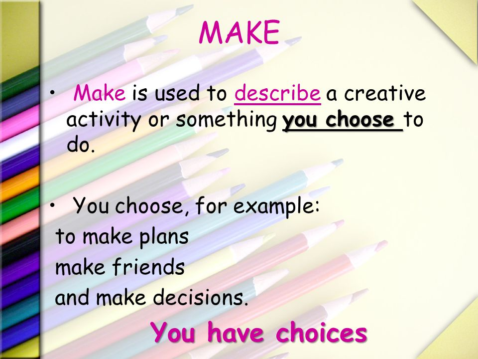 MAKE Make is used to describe a creative activity or something you choose to do. You choose, for example: