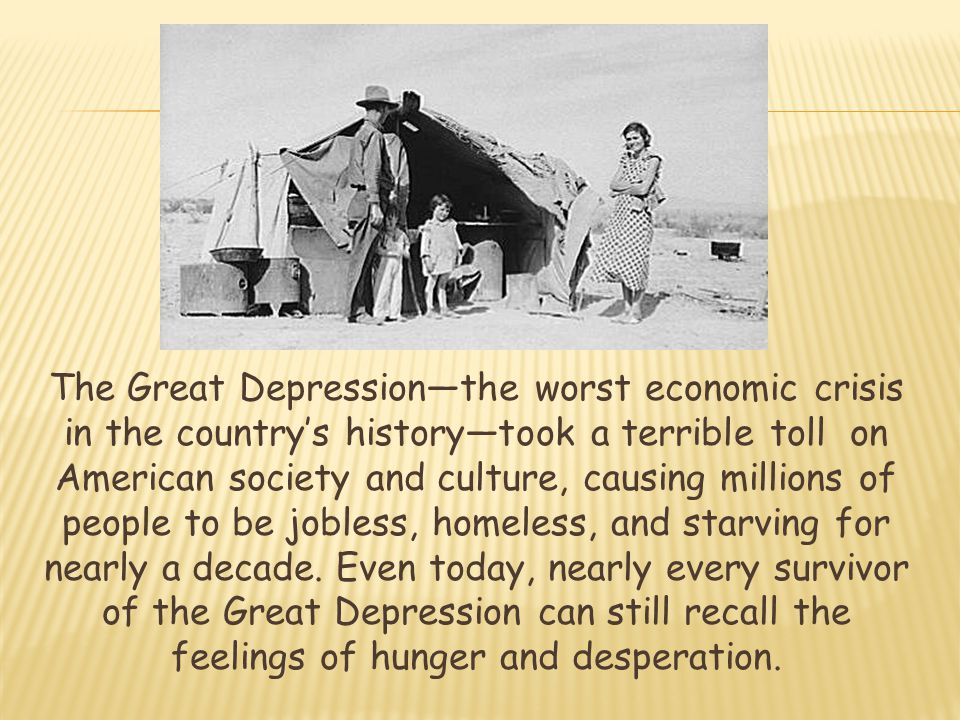 The Great Depression—the worst economic crisis in the country's history—took a terrible toll on American society and culture, causing millions of people to be jobless, homeless, and starving for nearly a decade.