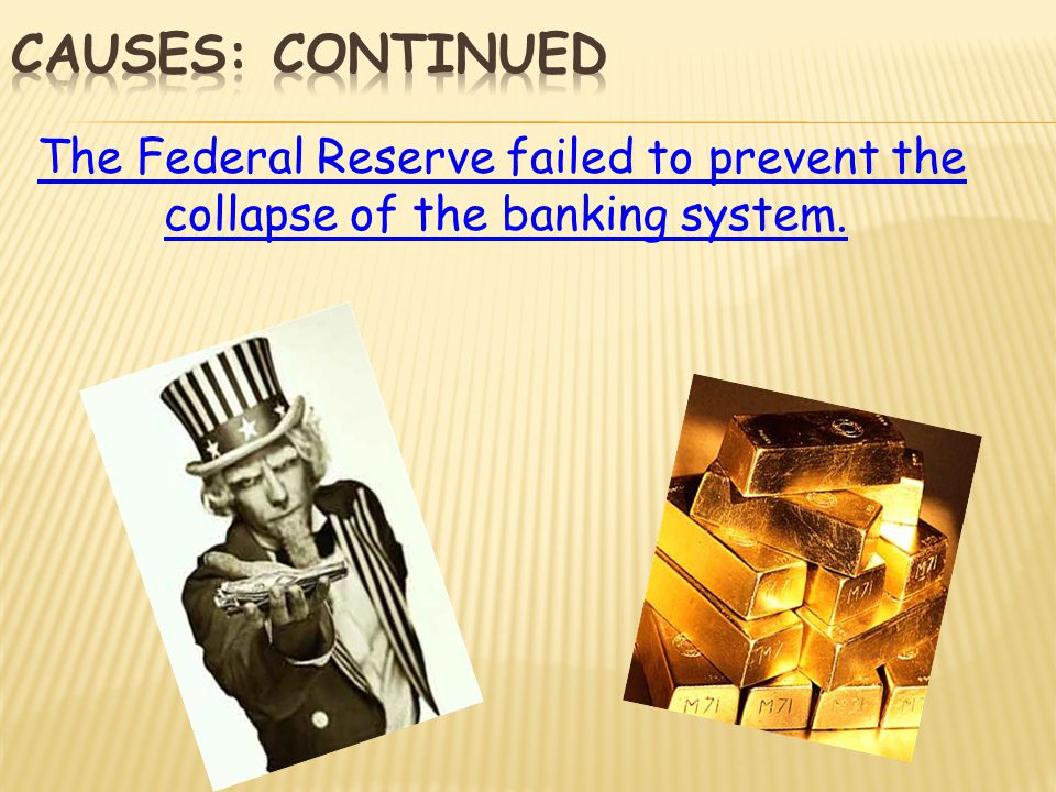 Causes: continued The Federal Reserve failed to prevent the collapse of the banking system.