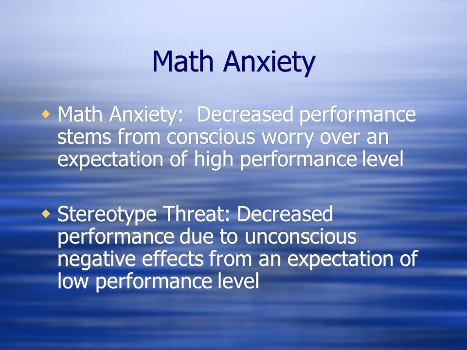 Math Anxiety Math Anxiety: Decreased performance stems from conscious worry over an expectation of high performance level.