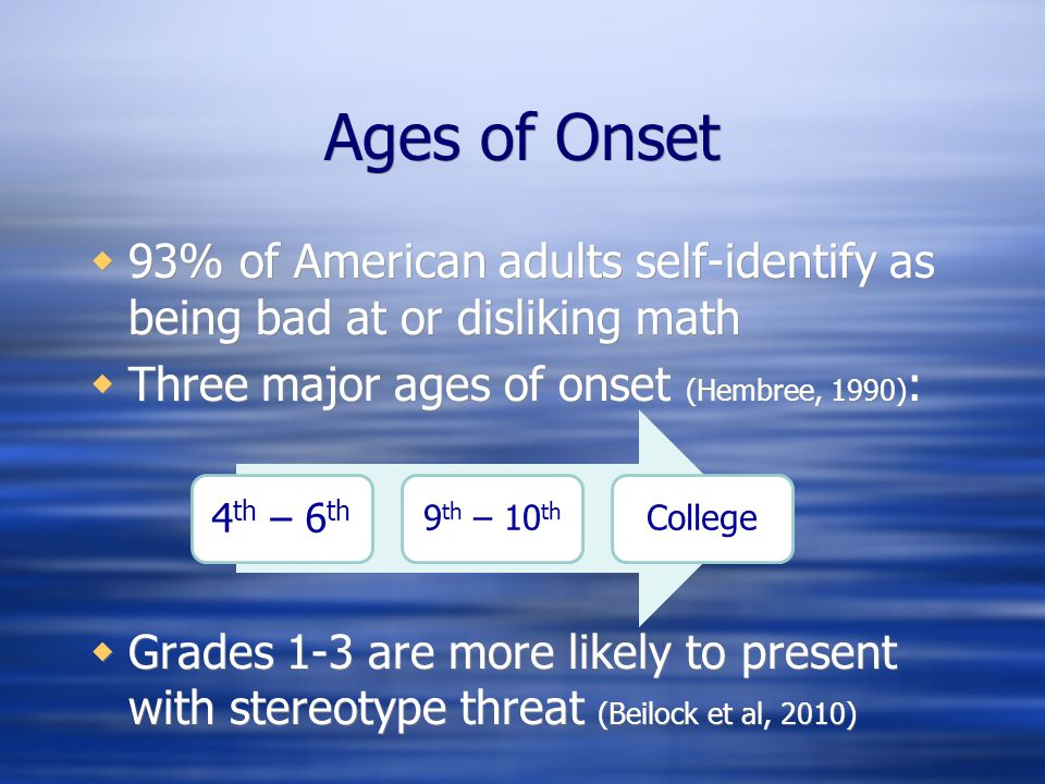 Ages of Onset 93% of American adults self-identify as being bad at or disliking math. Three major ages of onset (Hembree, 1990):