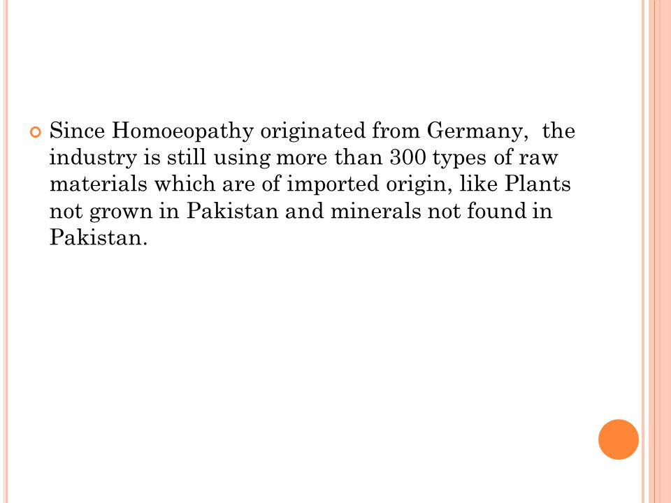 Since Homoeopathy originated from Germany, the industry is still using more than 300 types of raw materials which are of imported origin, like Plants not grown in Pakistan and minerals not found in Pakistan.