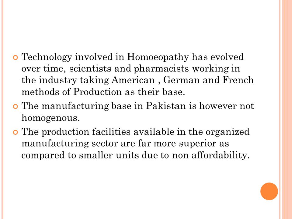 Technology involved in Homoeopathy has evolved over time, scientists and pharmacists working in the industry taking American , German and French methods of Production as their base.