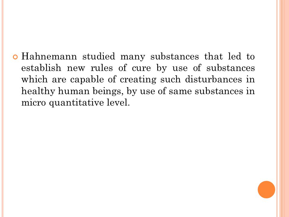 Hahnemann studied many substances that led to establish new rules of cure by use of substances which are capable of creating such disturbances in healthy human beings, by use of same substances in micro quantitative level.