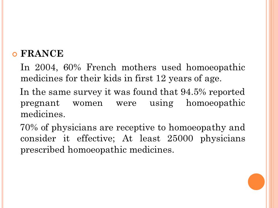 FRANCE In 2004, 60% French mothers used homoeopathic medicines for their kids in first 12 years of age.