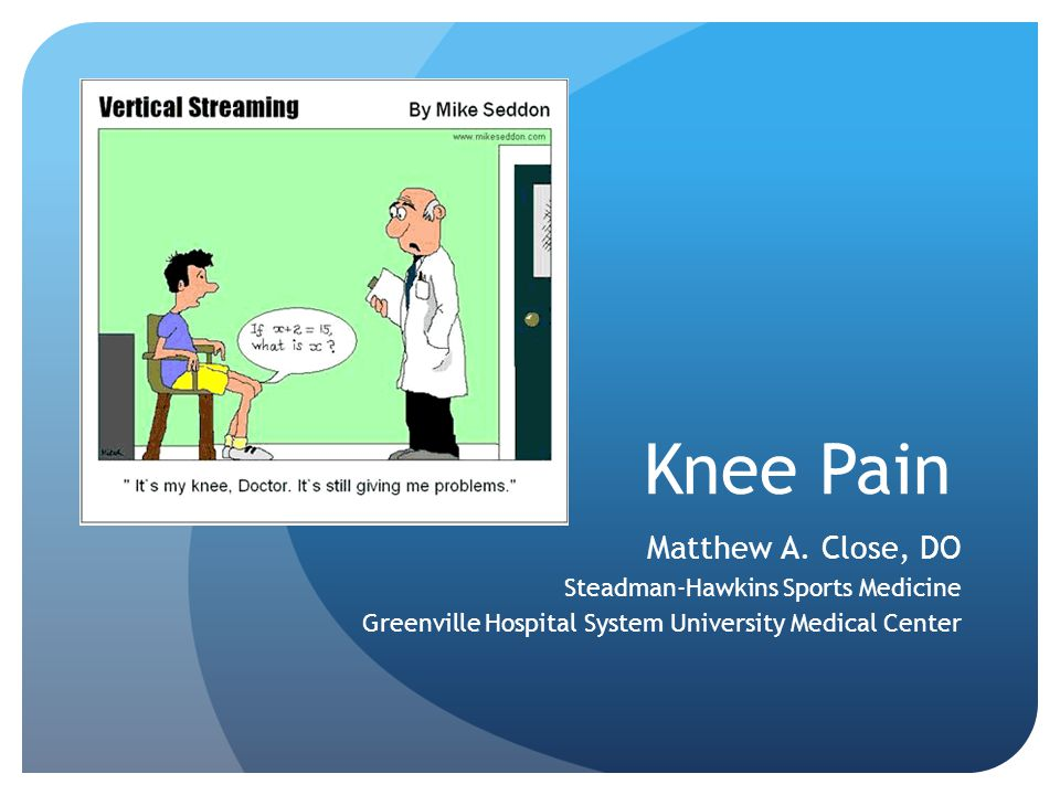 Knee Pain Matthew A. Close, DO Steadman-Hawkins Sports Medicine