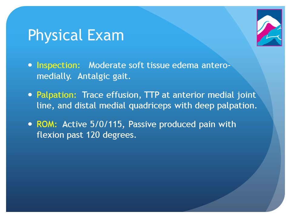 Physical Exam Inspection: Moderate soft tissue edema antero- medially. Antalgic gait.