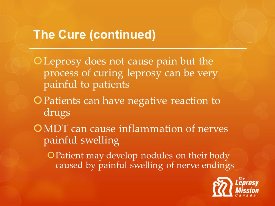 The Cure (continued) Leprosy does not cause pain but the process of curing leprosy can be very painful to patients.