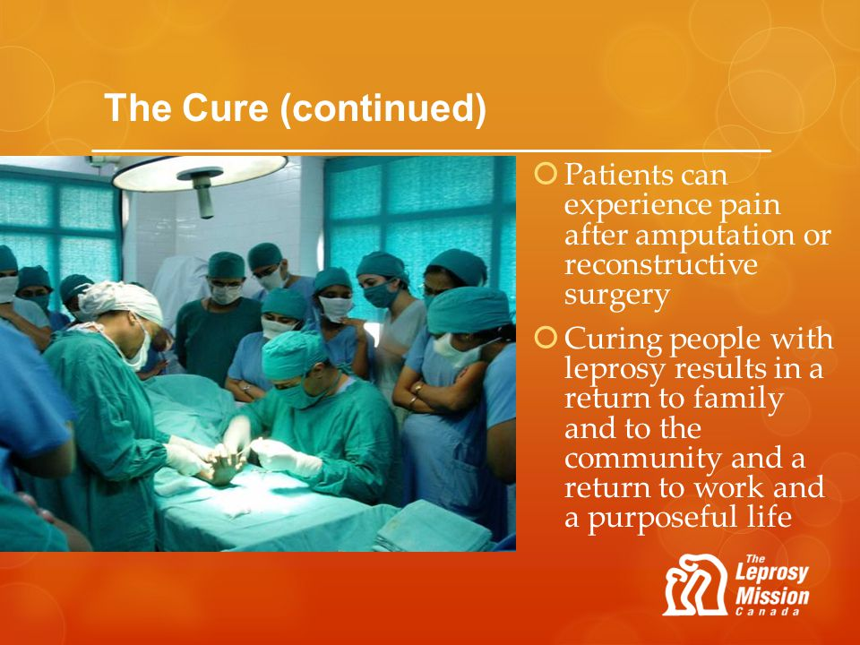 The Cure (continued) Patients can experience pain after amputation or reconstructive surgery.