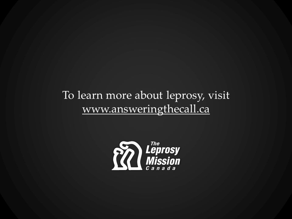 To learn more about leprosy, visit www.answeringthecall.ca