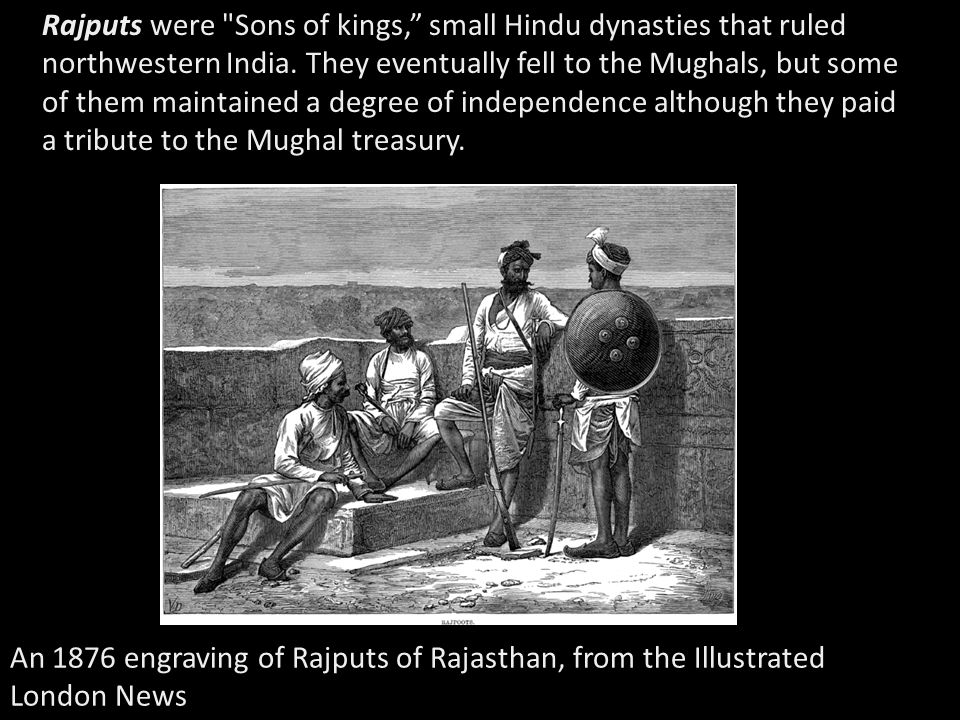 Rajputs were Sons of kings, small Hindu dynasties that ruled northwestern India. They eventually fell to the Mughals, but some of them maintained a degree of independence although they paid a tribute to the Mughal treasury.