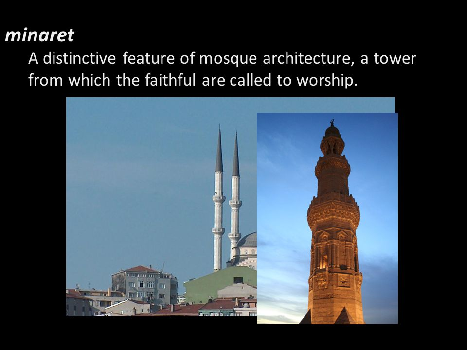minaret A distinctive feature of mosque architecture, a tower from which the faithful are called to worship.