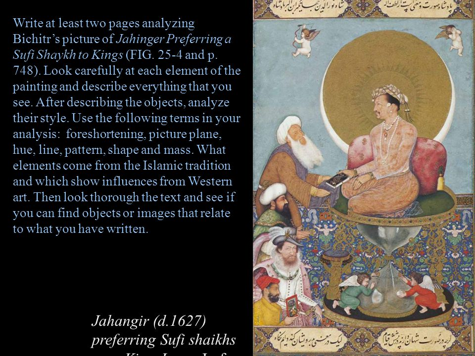 Write at least two pages analyzing Bichitr's picture of Jahinger Preferring a Sufi Shaykh to Kings (FIG. 25-4 and p. 748). Look carefully at each element of the painting and describe everything that you see. After describing the objects, analyze their style. Use the following terms in your analysis: foreshortening, picture plane, hue, line, pattern, shape and mass. What elements come from the Islamic tradition and which show influences from Western art. Then look thorough the text and see if you can find objects or images that relate to what you have written.
