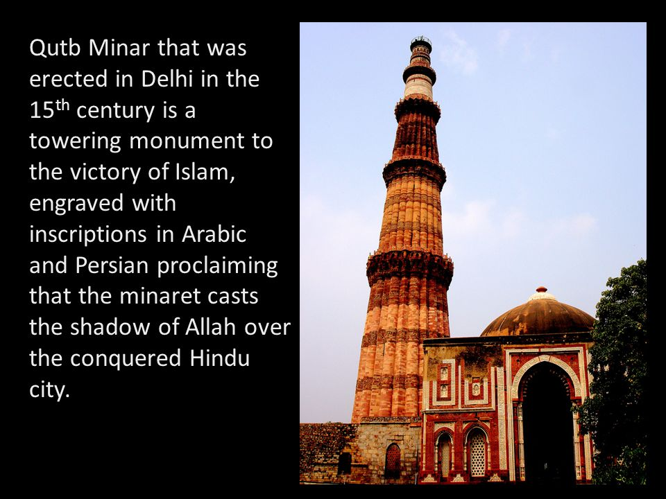 Qutb Minar that was erected in Delhi in the 15th century is a towering monument to the victory of Islam, engraved with inscriptions in Arabic and Persian proclaiming that the minaret casts the shadow of Allah over the conquered Hindu city.