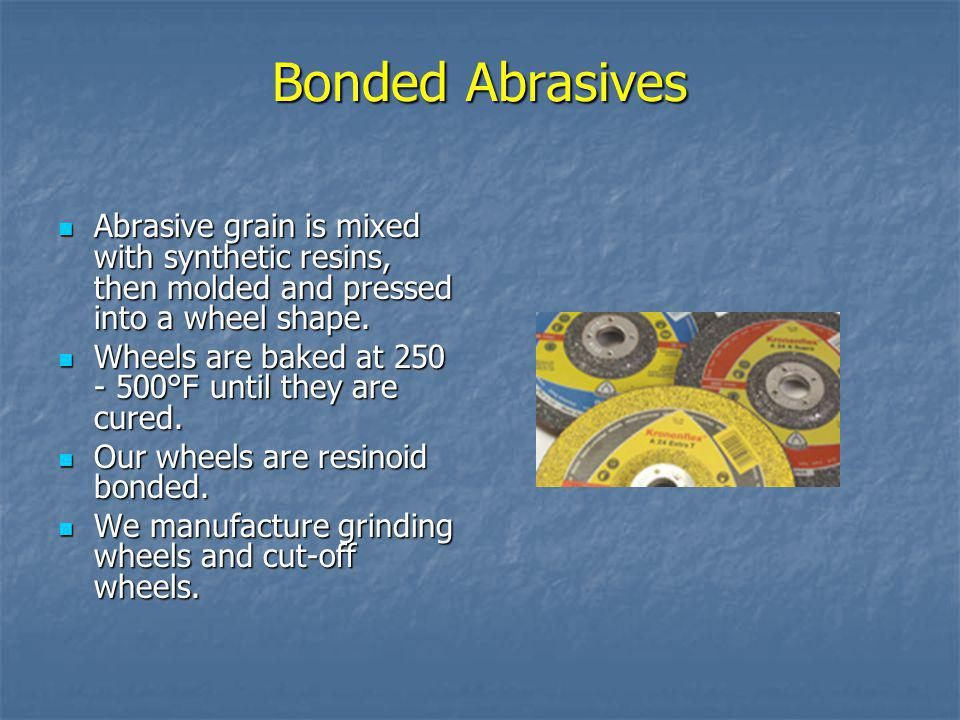 Bonded Abrasives Abrasive grain is mixed with synthetic resins, then molded and pressed into a wheel shape.