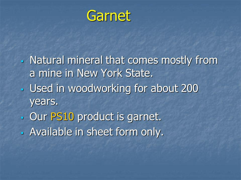 Garnet Natural mineral that comes mostly from a mine in New York State. Used in woodworking for about 200 years.