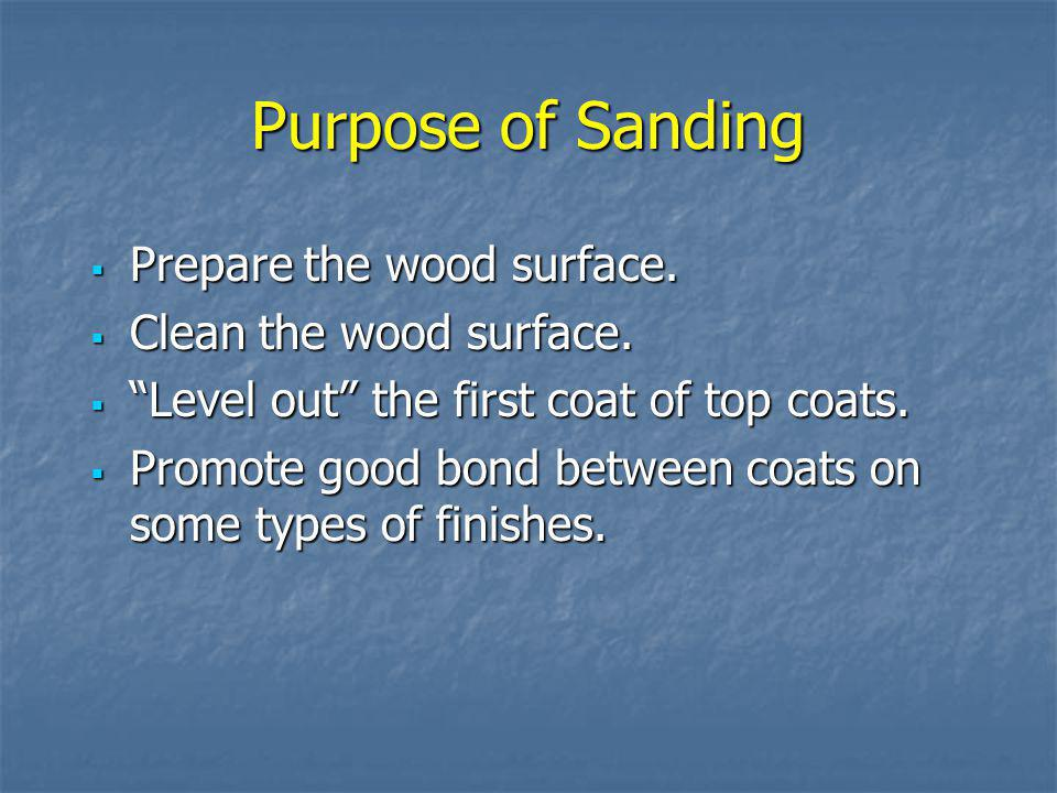 Purpose of Sanding Prepare the wood surface. Clean the wood surface.
