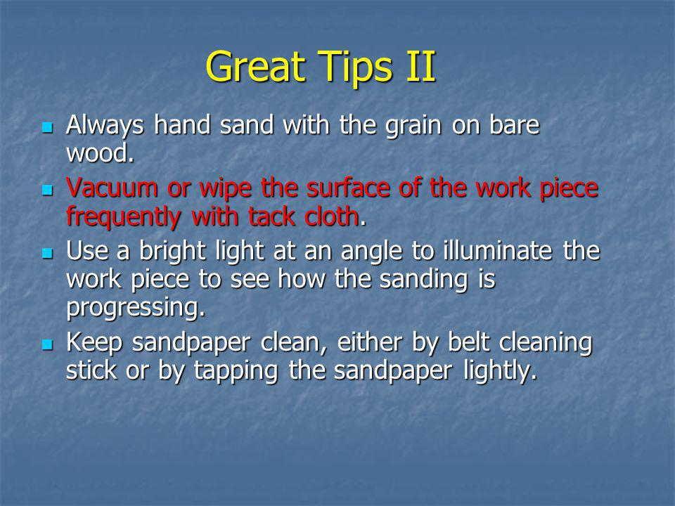 Great Tips II Always hand sand with the grain on bare wood.