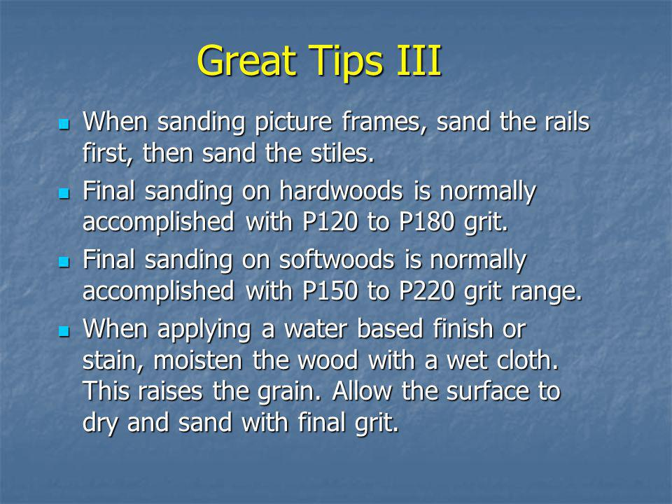 Great Tips III When sanding picture frames, sand the rails first, then sand the stiles.