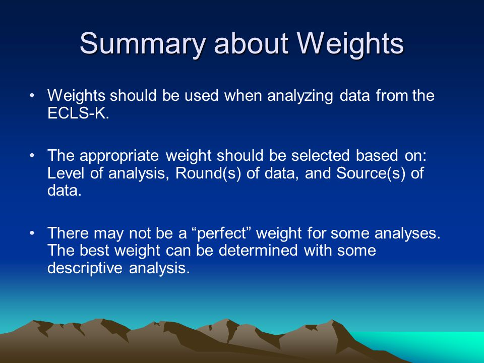 Summary about Weights Weights should be used when analyzing data from the ECLS-K.