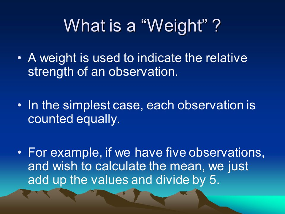 What is a Weight A weight is used to indicate the relative strength of an observation.