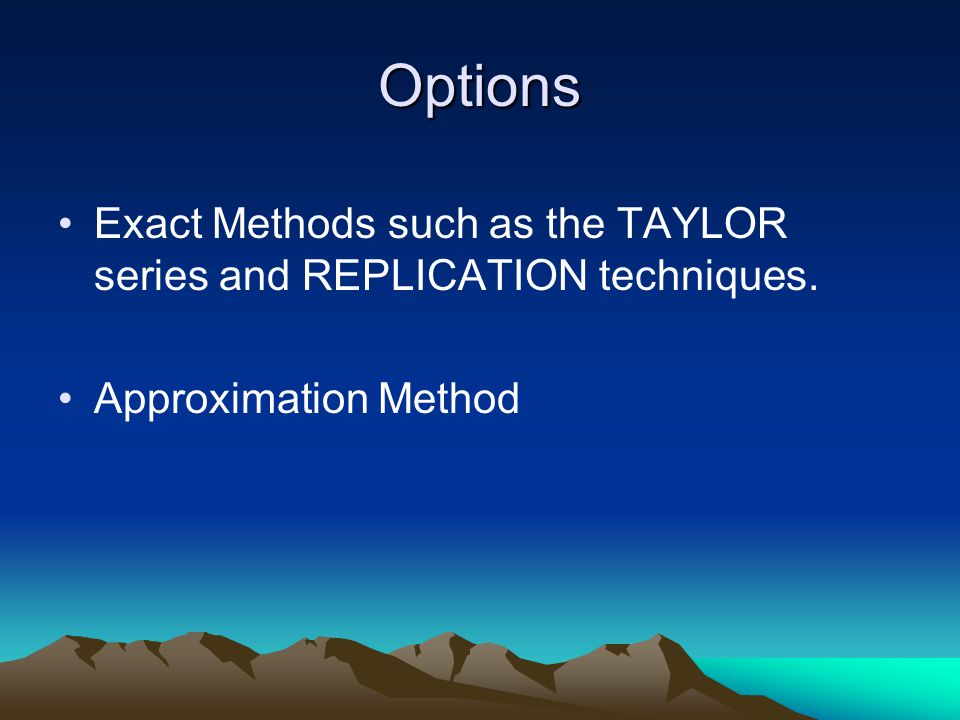 Options Exact Methods such as the TAYLOR series and REPLICATION techniques. Approximation Method