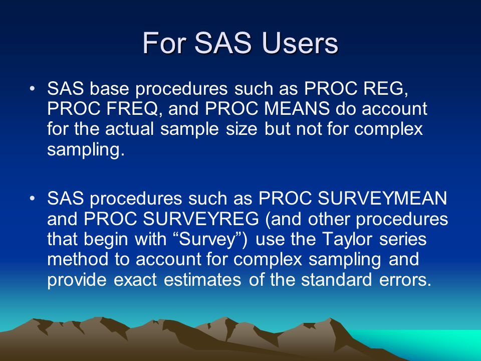 For SAS Users SAS base procedures such as PROC REG, PROC FREQ, and PROC MEANS do account for the actual sample size but not for complex sampling.