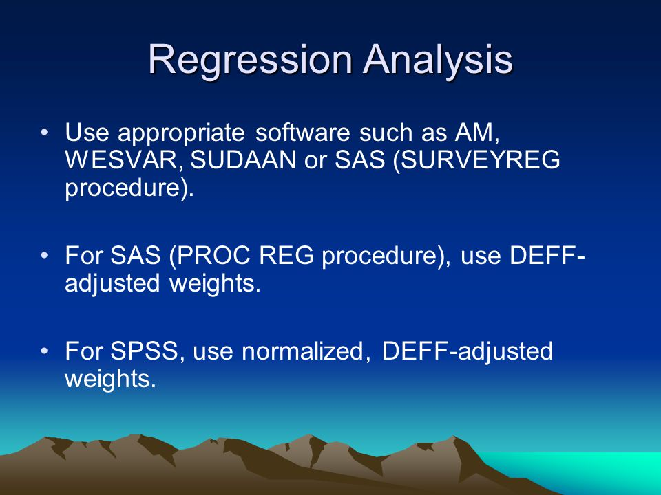Regression Analysis Use appropriate software such as AM, WESVAR, SUDAAN or SAS (SURVEYREG procedure).