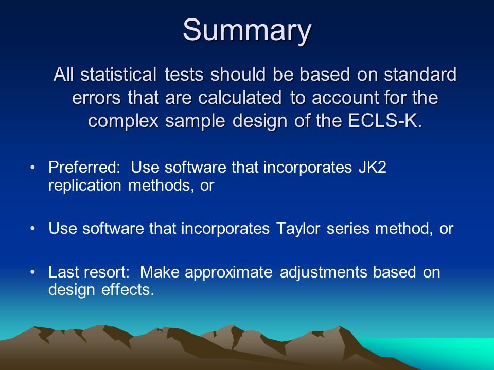Summary All statistical tests should be based on standard errors that are calculated to account for the complex sample design of the ECLS-K.